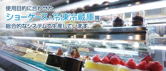 使用目的に合わせたショーケース・冷凍冷蔵庫等総合的なシステムで生産しています。